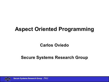 Secure Systems Research Group - FAU Aspect Oriented Programming Carlos Oviedo Secure Systems Research Group.
