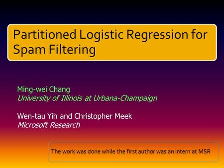 Partitioned Logistic Regression for Spam Filtering Ming-wei Chang University of Illinois at Urbana-Champaign Wen-tau Yih and Christopher Meek Microsoft.