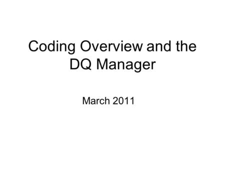 Coding Overview and the DQ Manager March 2011. Why Worry About Data Quality? I turned in my Data Quality Statement. Aren't I done for the month?? I submitted.