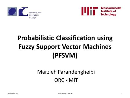 Probabilistic Classification using Fuzzy Support Vector Machines (PFSVM) Marzieh Parandehgheibi ORC - MIT INFORMS DM-HI11/12/20111.
