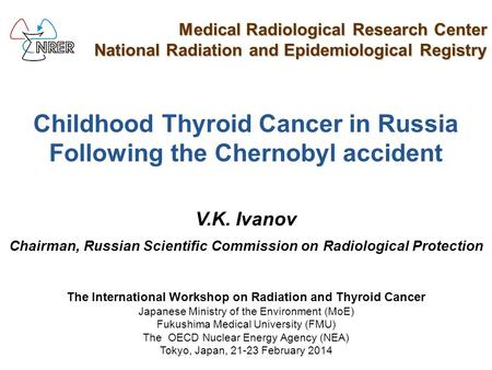 Childhood Thyroid Cancer in Russia Following the Chernobyl accident V.K. Ivanov Chairman, Russian Scientific Commission on Radiological Protection Medical.