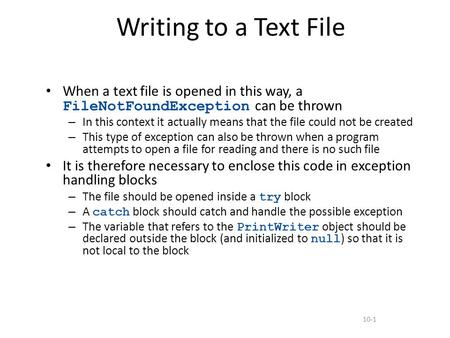 10-1 Writing to a Text File When a text file is opened in this way, a FileNotFoundException can be thrown – In this context it actually means that the.