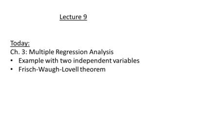 Lecture 9 Today: Ch. 3: Multiple Regression Analysis Example with two independent variables Frisch-Waugh-Lovell theorem.