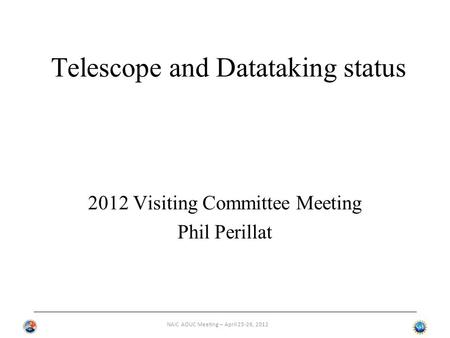 NAIC AOUC Meeting – April 25-26, 2012 Telescope and Datataking status 2012 Visiting Committee Meeting Phil Perillat.