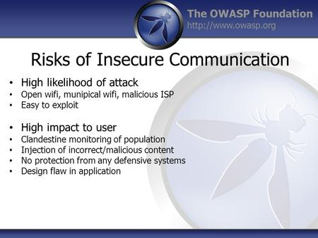 The OWASP Foundation  Risks of Insecure Communication High likelihood of attack Open wifi, munipical wifi, malicious ISP Easy to exploit.