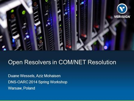 Open Resolvers in COM/NET Resolution Duane Wessels, Aziz Mohaisen DNS-OARC 2014 Spring Workshop Warsaw, Poland.