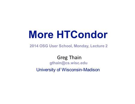 More HTCondor 2014 OSG User School, Monday, Lecture 2 Greg Thain University of Wisconsin-Madison.