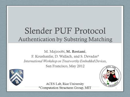 Slender PUF Protocol Authentication by Substring Matching M. Majzoobi, M. Rostami, F. Koushanfar, D. Wallach, and S. Devadas* International Workshop on.