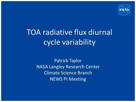 TOA radiative flux diurnal cycle variability Patrick Taylor NASA Langley Research Center Climate Science Branch NEWS PI Meeting.