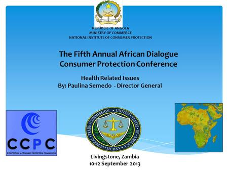 REPÚBLIC OF ANGOLA MINISTRY OF COMMERCE NATIONAL INSTITUTE OF CONSUMER PROTECTION The Fifth Annual African Dialogue Consumer Protection Conference Health.