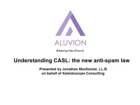 Breaking New Ground Understanding CASL: the new anti-spam law Presented by Jonathan MacKenzie, LL.B on behalf of Kaleidoscope Consulting.