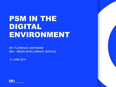 PSM IN THE DIGITAL ENVIRONMENT DR. FLORENCE HARTMANN EBU - MEDIA INTELLIGENCE SERVICE 12 JUNE 2014.