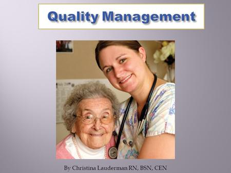 By Christina Lauderman RN, BSN, CEN. The learner will be able to..  Define Quality Care  Identify Standards of Care/Benchmarks  Identify drivers of.