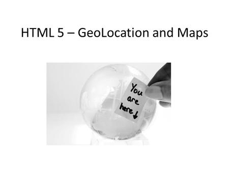 "HTML 5 – GeoLocation and Maps. Geolocation API What is a ""geolocation""…? A geographical location, defined in terms of – Latitude (north/south) – Longitude."