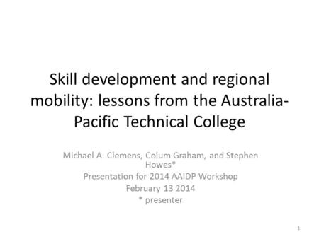 Skill development and regional mobility: lessons from the Australia- Pacific Technical College Michael A. Clemens, Colum Graham, and Stephen Howes* Presentation.