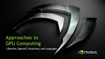 Approaches to GPU Computing Libraries, OpenACC Directives, and Languages.
