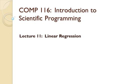 COMP 116: Introduction to Scientific Programming Lecture 11: Linear Regression.