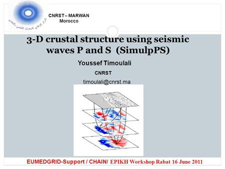 3-D crustal structure using seismic waves P and S (SimulpPS) CNRST – MARWAN Morocco Youssef Timoulali CNRST EUMEDGRID-Support / CHAIN/