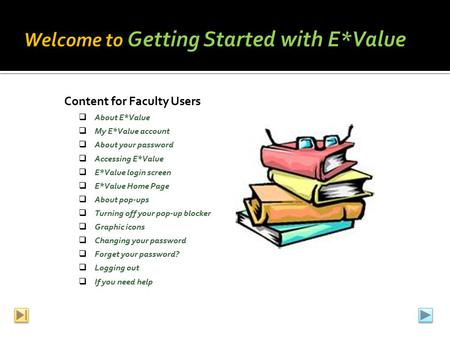 Content for Faculty Users  About E*Value  My E*Value account  About your password  Accessing E*Value  E*Value login screen  E*Value Home Page  About.