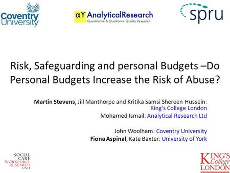Risk, Safeguarding and personal Budgets –Do Personal Budgets Increase the Risk of Abuse? Martin Stevens, Jill Manthorpe and Kritika Samsi Shereen Hussein: