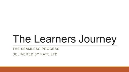 The Learners Journey THE SEAMLESS PROCESS DELIVERED BY KATS LTD.