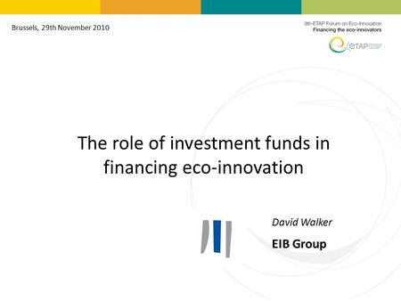 The role of investment funds in financing eco-innovation David Walker EIB Group Brussels, 29th November 2010.