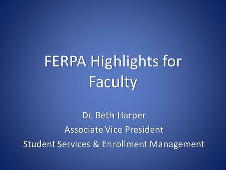 FERPA Highlights for Faculty Dr. Beth HarperDr. Beth Harper Associate Vice PresidentAssociate Vice President Student Services & Enrollment ManagementStudent.