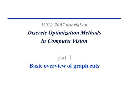 ICCV 2007 tutorial on Discrete Optimization Methods in Computer Vision part I Basic overview of graph cuts.