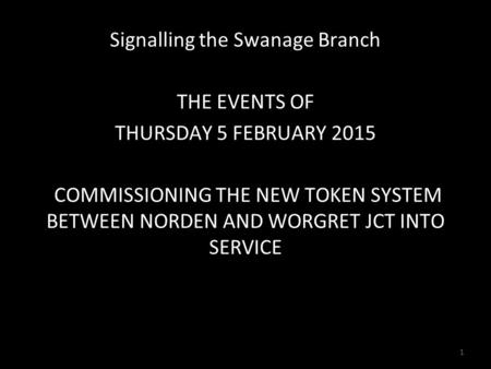 Signalling the Swanage Branch THE EVENTS OF THURSDAY 5 FEBRUARY 2015 COMMISSIONING THE NEW TOKEN SYSTEM BETWEEN NORDEN AND WORGRET JCT INTO SERVICE 1.