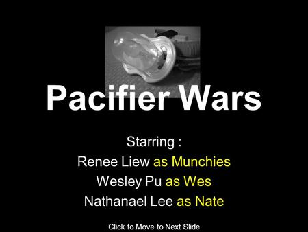 Starring : Renee Liew as Munchies Wesley Pu as Wes Nathanael Lee as Nate Click to Move to Next Slide Pacifier Wars.