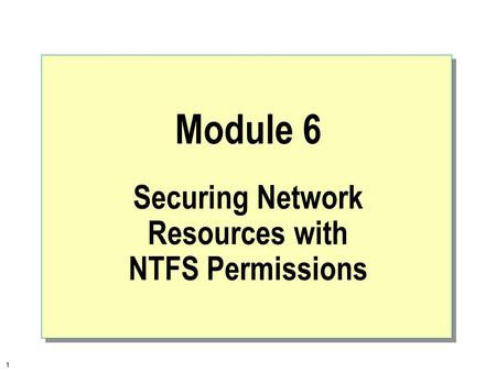1 Module 6 Securing Network Resources with NTFS Permissions.