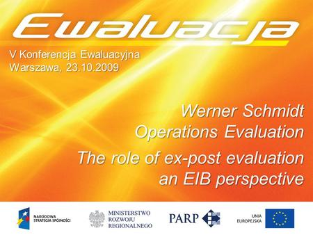 1 V Konferencja Ewaluacyjna Warszawa, 23.10.2009 Werner Schmidt Operations Evaluation The role of ex-post evaluation an EIB perspective.