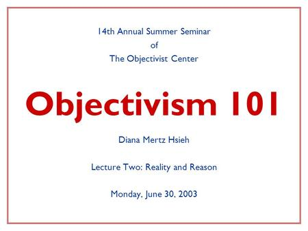 Objectivism 101 14th Annual Summer Seminar of The Objectivist Center Diana Mertz Hsieh Lecture Two: Reality and Reason Monday, June 30, 2003.