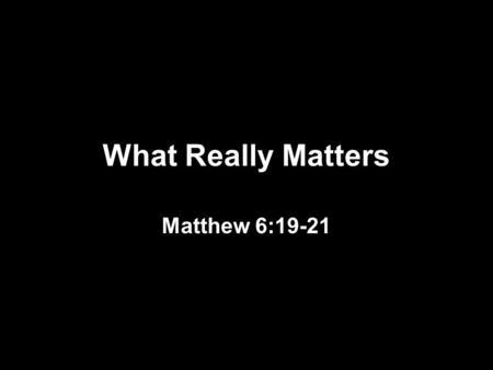 What Really Matters Matthew 6:19-21. What Really Matters FAMILY Proverbs 31:10 Psalm 127:3-5.