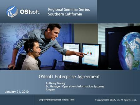 Empowering Business in Real Time. © Copyright 2010, OSIsoft, LLC. All rights Reserved. OSIsoft Enterprise Agreement Regional Seminar Series Southern California.