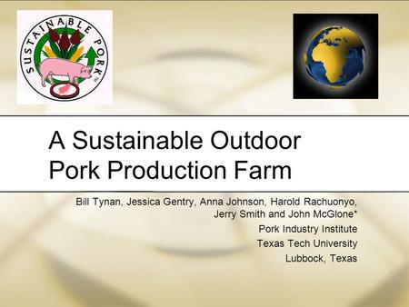 A Sustainable Outdoor Pork Production Farm Bill Tynan, Jessica Gentry, Anna Johnson, Harold Rachuonyo, Jerry Smith and John McGlone* Pork Industry Institute.