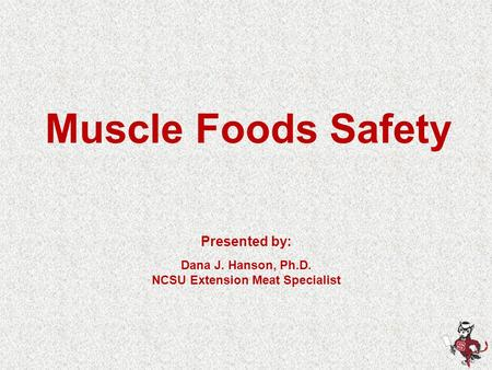 Muscle Foods Safety Presented by: Dana J. Hanson, Ph.D. NCSU Extension Meat Specialist.