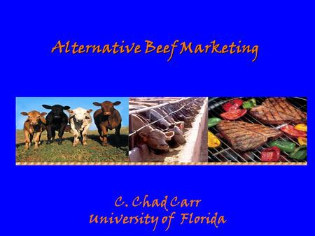 Alternative Beef Marketing C. Chad Carr University of Florida.