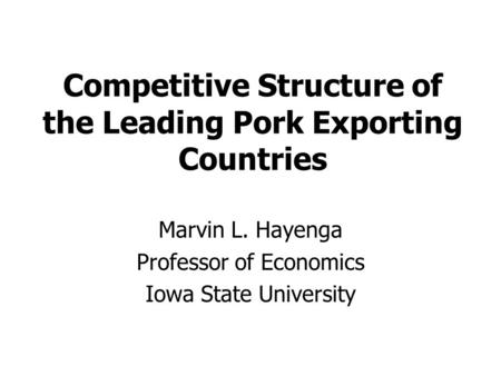 Competitive Structure of the Leading Pork Exporting Countries Marvin L. Hayenga Professor of Economics Iowa State University.