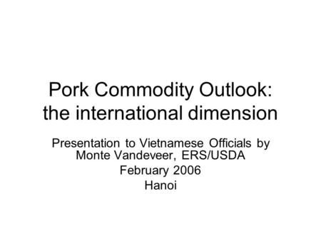 Pork Commodity Outlook: the international dimension Presentation to Vietnamese Officials by Monte Vandeveer, ERS/USDA February 2006 Hanoi.