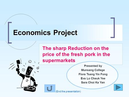 The sharp Reduction on the price of the fresh pork in the supermarkets Economics Project (End the presentation) Presented by Munsang College Flora Tsang.