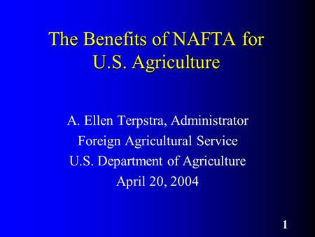 1 The Benefits of NAFTA for U.S. Agriculture A. Ellen Terpstra, Administrator Foreign Agricultural Service U.S. Department of Agriculture April 20, 2004.