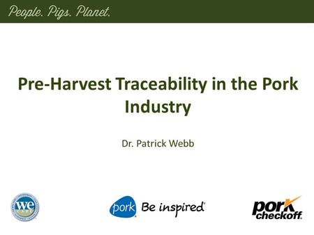 Dr. Patrick Webb Pre-Harvest Traceability in the Pork Industry.