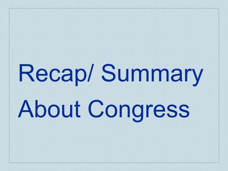 Recap/ Summary About Congress. Summary -Congress HOUSE 435 members that serve 2 year terms Can only one major committee assignment (policy specialists)