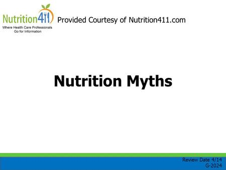 Nutrition Myths Provided Courtesy of Nutrition411.com Review Date 4/14 G-2024.