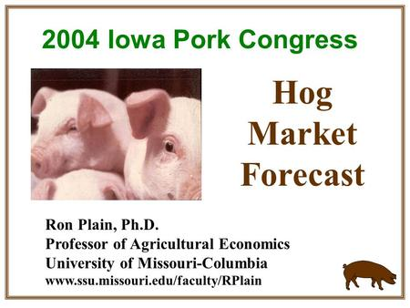 Ron Plain, Ph.D. Professor of Agricultural Economics University of Missouri-Columbia www.ssu.missouri.edu/faculty/RPlain Hog Market Forecast 2004 Iowa.