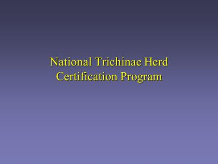 National Trichinae Herd Certification Program. Importance to industry Stigma for the pork industry Stigma for the U.S. Establish national certification.