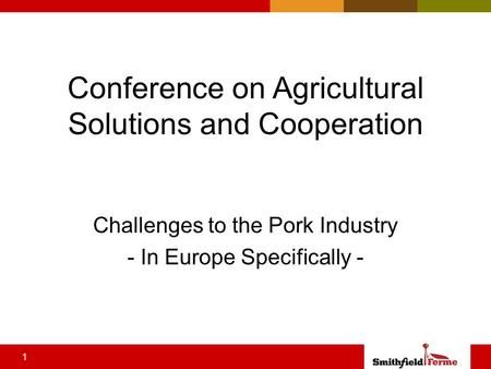1 Conference on Agricultural Solutions and Cooperation Challenges to the Pork Industry - In Europe Specifically -