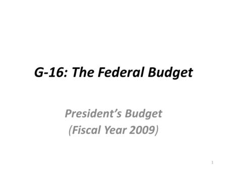 G-16: The Federal Budget President's Budget (Fiscal Year 2009) 1.