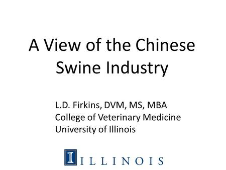 A View of the Chinese Swine Industry L.D. Firkins, DVM, MS, MBA College of Veterinary Medicine University of Illinois.